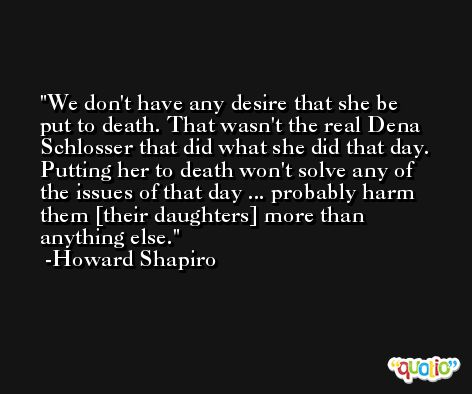 We don't have any desire that she be put to death. That wasn't the real Dena Schlosser that did what she did that day. Putting her to death won't solve any of the issues of that day ... probably harm them [their daughters] more than anything else. -Howard Shapiro