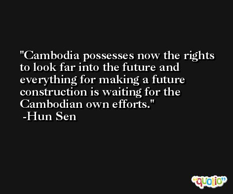 Cambodia possesses now the rights to look far into the future and everything for making a future construction is waiting for the Cambodian own efforts. -Hun Sen