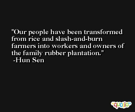 Our people have been transformed from rice and slash-and-burn farmers into workers and owners of the family rubber plantation. -Hun Sen