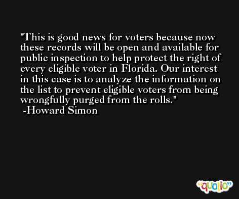 This is good news for voters because now these records will be open and available for public inspection to help protect the right of every eligible voter in Florida. Our interest in this case is to analyze the information on the list to prevent eligible voters from being wrongfully purged from the rolls. -Howard Simon