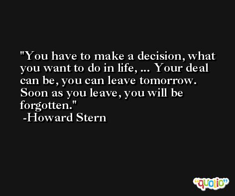 You have to make a decision, what you want to do in life, ... Your deal can be, you can leave tomorrow. Soon as you leave, you will be forgotten. -Howard Stern