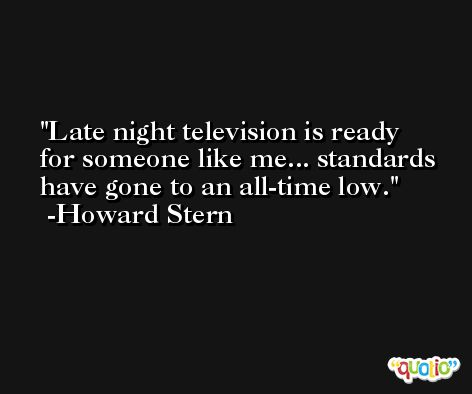 Late night television is ready for someone like me... standards have gone to an all-time low. -Howard Stern