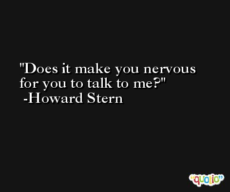Does it make you nervous for you to talk to me? -Howard Stern
