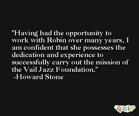 Having had the opportunity to work with Robin over many years, I am confident that she possesses the dedication and experience to successfully carry out the mission of the Vail Jazz Foundation. -Howard Stone