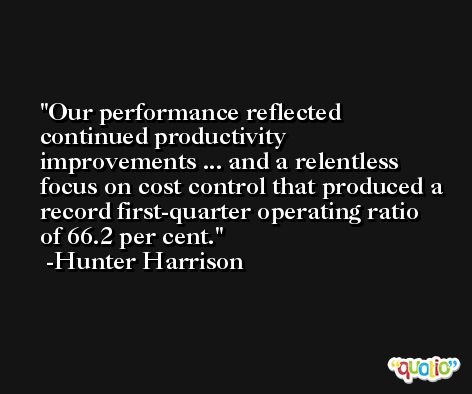 Our performance reflected continued productivity improvements ... and a relentless focus on cost control that produced a record first-quarter operating ratio of 66.2 per cent. -Hunter Harrison