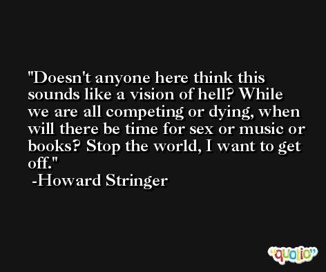 Doesn't anyone here think this sounds like a vision of hell? While we are all competing or dying, when will there be time for sex or music or books? Stop the world, I want to get off. -Howard Stringer