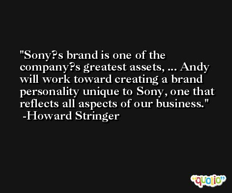Sony?s brand is one of the company?s greatest assets, ... Andy will work toward creating a brand personality unique to Sony, one that reflects all aspects of our business. -Howard Stringer
