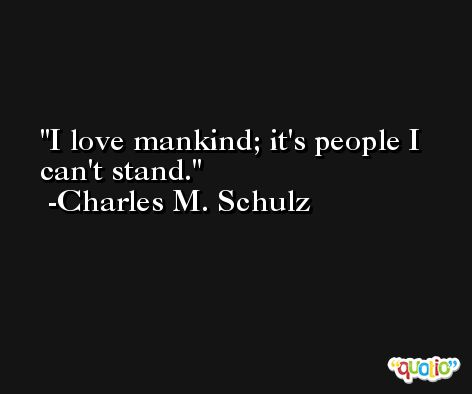 I love mankind; it's people I can't stand. -Charles M. Schulz