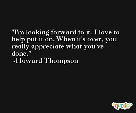 I'm looking forward to it. I love to help put it on. When it's over, you really appreciate what you've done. -Howard Thompson