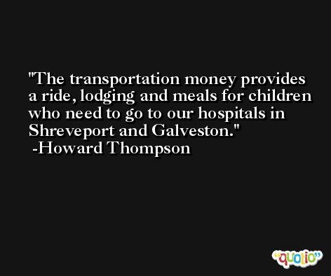 The transportation money provides a ride, lodging and meals for children who need to go to our hospitals in Shreveport and Galveston. -Howard Thompson