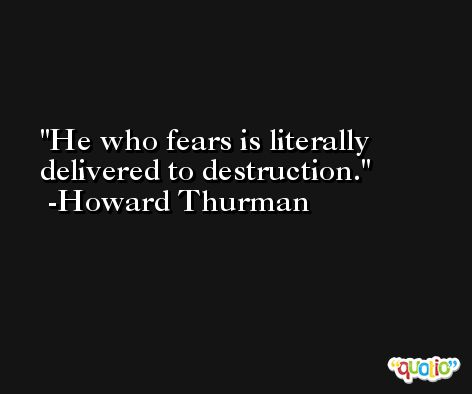 He who fears is literally delivered to destruction. -Howard Thurman