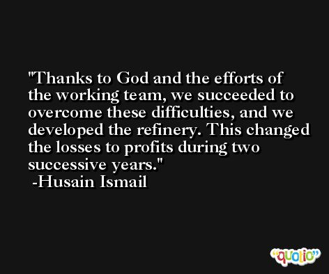 Thanks to God and the efforts of the working team, we succeeded to overcome these difficulties, and we developed the refinery. This changed the losses to profits during two successive years. -Husain Ismail