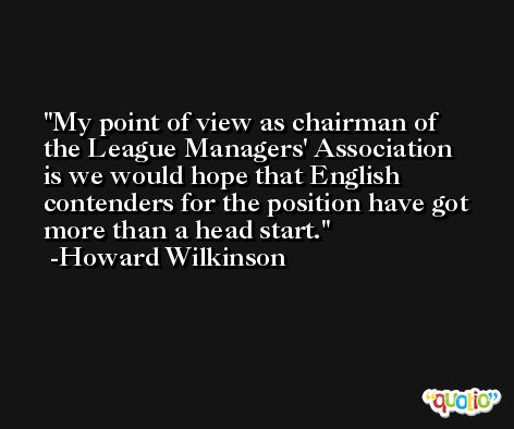 My point of view as chairman of the League Managers' Association is we would hope that English contenders for the position have got more than a head start. -Howard Wilkinson