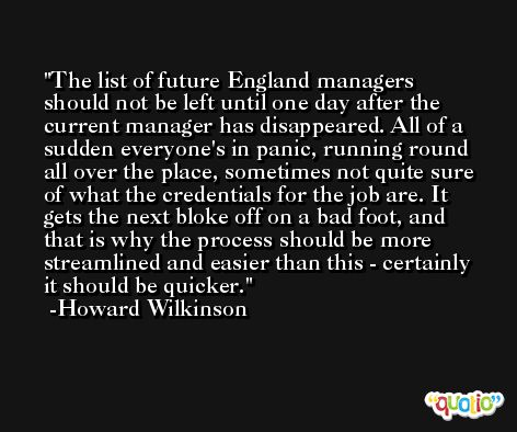 The list of future England managers should not be left until one day after the current manager has disappeared. All of a sudden everyone's in panic, running round all over the place, sometimes not quite sure of what the credentials for the job are. It gets the next bloke off on a bad foot, and that is why the process should be more streamlined and easier than this - certainly it should be quicker. -Howard Wilkinson