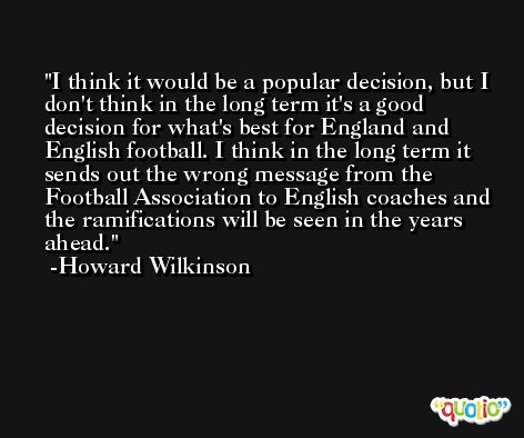 I think it would be a popular decision, but I don't think in the long term it's a good decision for what's best for England and English football. I think in the long term it sends out the wrong message from the Football Association to English coaches and the ramifications will be seen in the years ahead. -Howard Wilkinson