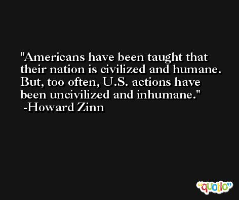 Americans have been taught that their nation is civilized and humane. But, too often, U.S. actions have been uncivilized and inhumane. -Howard Zinn