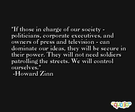 If those in charge of our society - politicians, corporate executives, and owners of press and television - can dominate our ideas, they will be secure in their power. They will not need soldiers patrolling the streets. We will control ourselves. -Howard Zinn