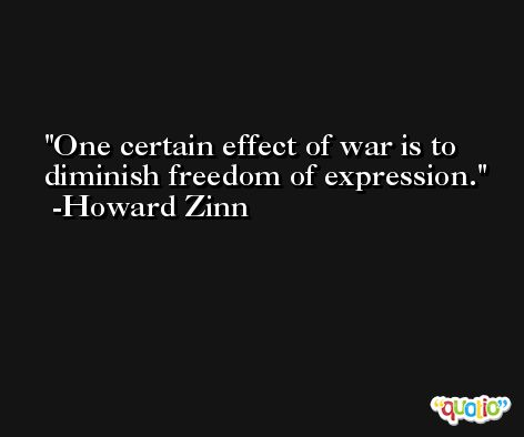 One certain effect of war is to diminish freedom of expression. -Howard Zinn