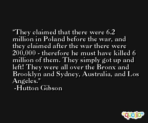 They claimed that there were 6.2 million in Poland before the war, and they claimed after the war there were 200,000 - therefore he must have killed 6 million of them. They simply got up and left! They were all over the Bronx and Brooklyn and Sydney, Australia, and Los Angeles. -Hutton Gibson