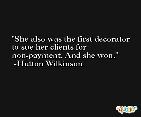 She also was the first decorator to sue her clients for non-payment. And she won. -Hutton Wilkinson