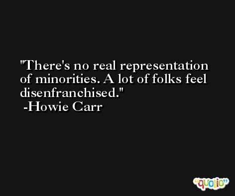 There's no real representation of minorities. A lot of folks feel disenfranchised. -Howie Carr