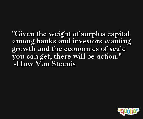Given the weight of surplus capital among banks and investors wanting growth and the economies of scale you can get, there will be action. -Huw Van Steenis