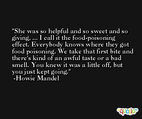 She was so helpful and so sweet and so giving, ... I call it the food-poisoning effect. Everybody knows where they got food poisoning. We take that first bite and there's kind of an awful taste or a bad smell. You knew it was a little off, but you just kept going. -Howie Mandel