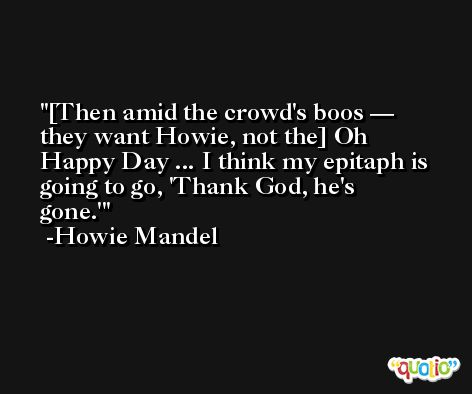 [Then amid the crowd's boos — they want Howie, not the] Oh Happy Day ... I think my epitaph is going to go, 'Thank God, he's gone.' -Howie Mandel