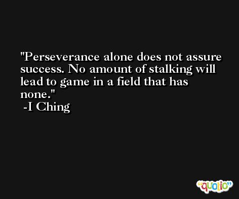 Perseverance alone does not assure success. No amount of stalking will lead to game in a field that has none. -I Ching