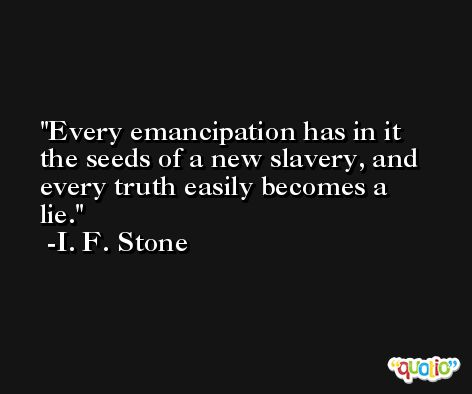 Every emancipation has in it the seeds of a new slavery, and every truth easily becomes a lie. -I. F. Stone