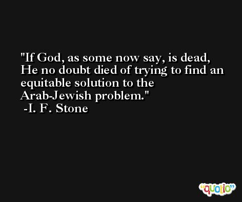 If God, as some now say, is dead, He no doubt died of trying to find an equitable solution to the Arab-Jewish problem. -I. F. Stone