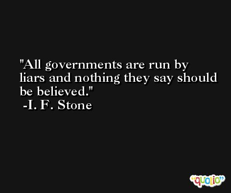 All governments are run by liars and nothing they say should be believed. -I. F. Stone