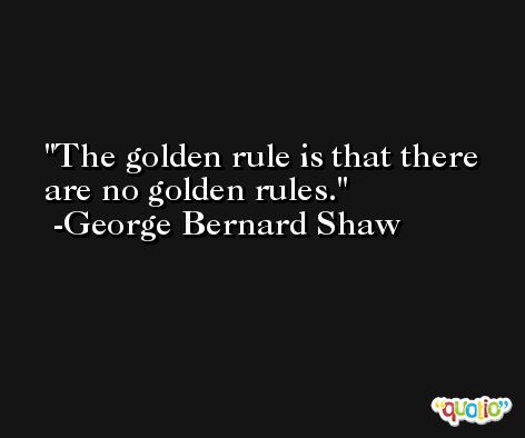 The golden rule is that there are no golden rules. -George Bernard Shaw