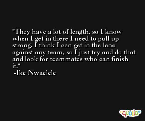 They have a lot of length, so I know when I get in there I need to pull up strong. I think I can get in the lane against any team, so I just try and do that and look for teammates who can finish it. -Ike Nwaelele