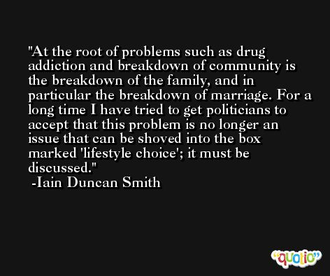 At the root of problems such as drug addiction and breakdown of community is the breakdown of the family, and in particular the breakdown of marriage. For a long time I have tried to get politicians to accept that this problem is no longer an issue that can be shoved into the box marked 'lifestyle choice'; it must be discussed. -Iain Duncan Smith
