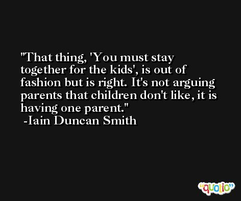 That thing, 'You must stay together for the kids', is out of fashion but is right. It's not arguing parents that children don't like, it is having one parent. -Iain Duncan Smith