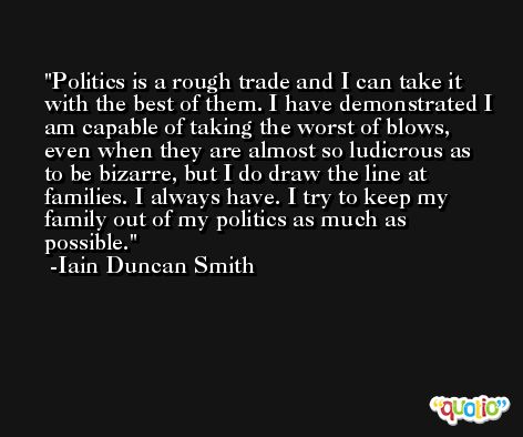 Politics is a rough trade and I can take it with the best of them. I have demonstrated I am capable of taking the worst of blows, even when they are almost so ludicrous as to be bizarre, but I do draw the line at families. I always have. I try to keep my family out of my politics as much as possible. -Iain Duncan Smith