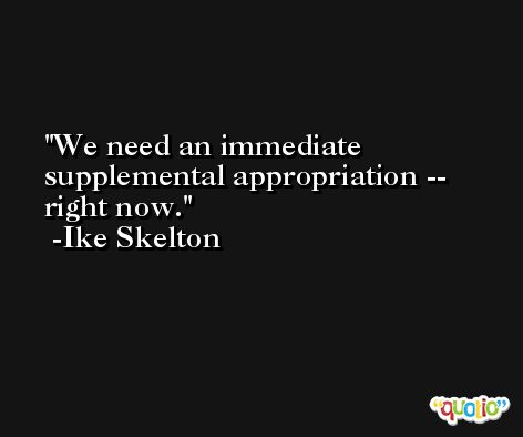We need an immediate supplemental appropriation -- right now. -Ike Skelton