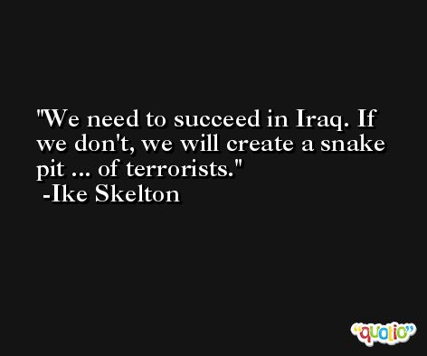 We need to succeed in Iraq. If we don't, we will create a snake pit ... of terrorists. -Ike Skelton