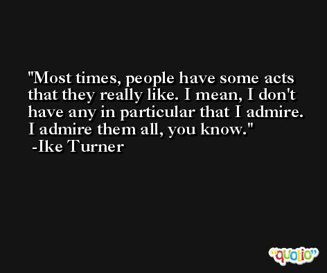 Most times, people have some acts that they really like. I mean, I don't have any in particular that I admire. I admire them all, you know. -Ike Turner