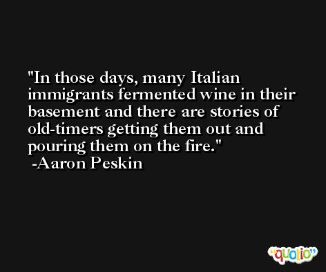 In those days, many Italian immigrants fermented wine in their basement and there are stories of old-timers getting them out and pouring them on the fire. -Aaron Peskin