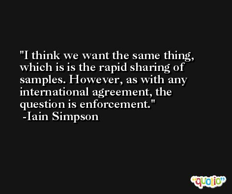 I think we want the same thing, which is is the rapid sharing of samples. However, as with any international agreement, the question is enforcement. -Iain Simpson