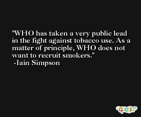 WHO has taken a very public lead in the fight against tobacco use. As a matter of principle, WHO does not want to recruit smokers. -Iain Simpson