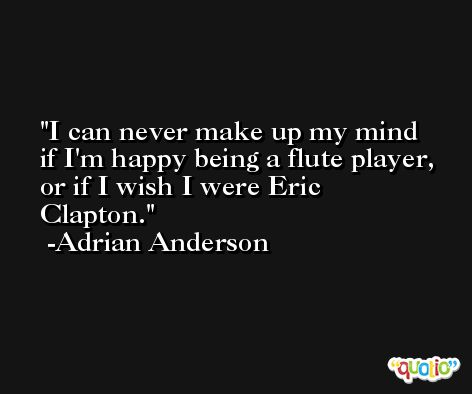 I can never make up my mind if I'm happy being a flute player, or if I wish I were Eric Clapton. -Adrian Anderson