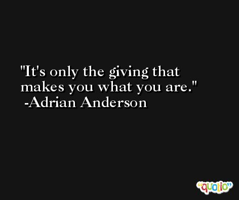 It's only the giving that makes you what you are. -Adrian Anderson