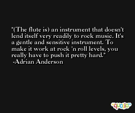 (The flute is) an instrument that doesn't lend itself very readily to rock music. It's a gentle and sensitive instrument. To make it work at rock 'n roll levels, you really have to push it pretty hard. -Adrian Anderson