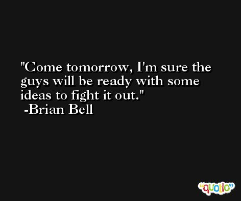 Come tomorrow, I'm sure the guys will be ready with some ideas to fight it out. -Brian Bell