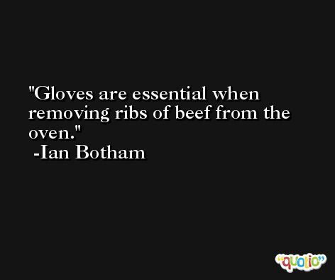 Gloves are essential when removing ribs of beef from the oven. -Ian Botham