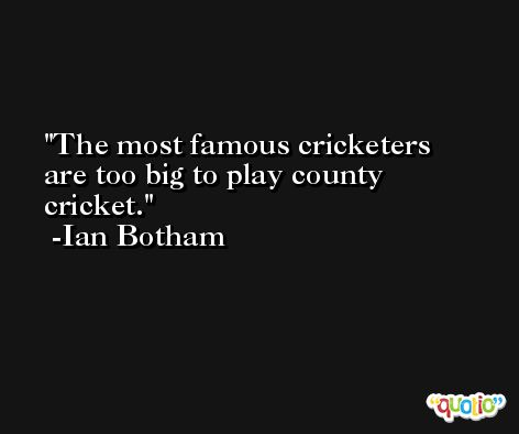 The most famous cricketers are too big to play county cricket. -Ian Botham