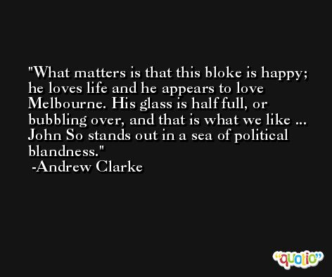 What matters is that this bloke is happy; he loves life and he appears to love Melbourne. His glass is half full, or bubbling over, and that is what we like ... John So stands out in a sea of political blandness. -Andrew Clarke